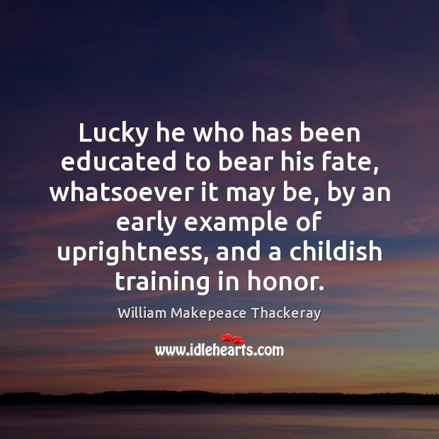 Lucky he who has been educated to bear his fate, whatsoever it William Makepeace Thackeray Picture Quote