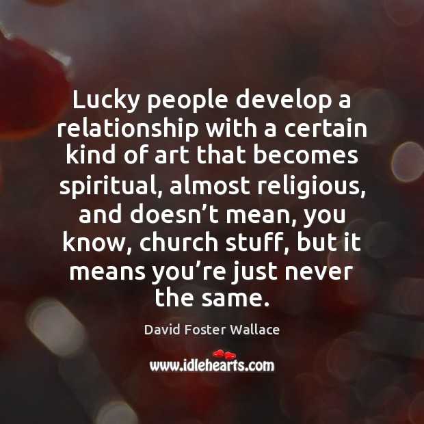 Lucky people develop a relationship with a certain kind of art that Image