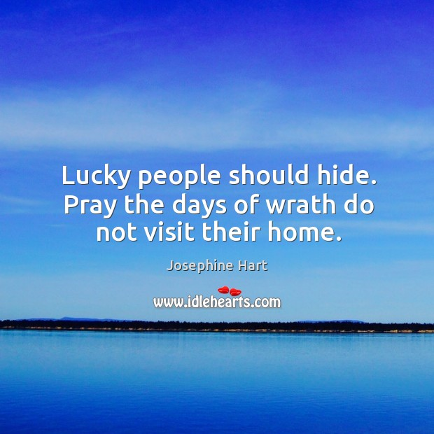 Lucky people should hide. Pray the days of wrath do not visit their home. Josephine Hart Picture Quote