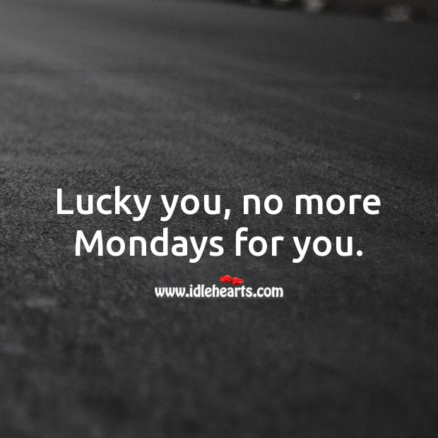Lucky you, no more Mondays for you. Funny Retirement Messages Image