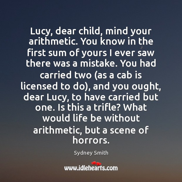 Image, Lucy, dear child, mind your arithmetic. You know in the first sum