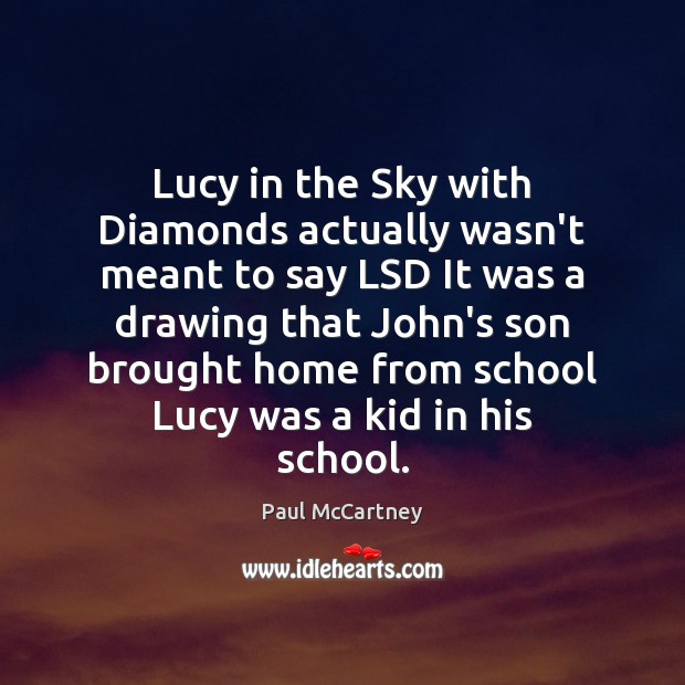 Lucy in the Sky with Diamonds actually wasn't meant to say LSD Paul McCartney Picture Quote