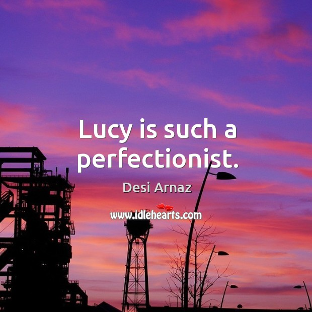 Lucy is such a perfectionist. Desi Arnaz Picture Quote