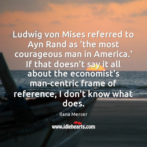 Ludwig von Mises referred to Ayn Rand as 'the most courageous man Ilana Mercer Picture Quote