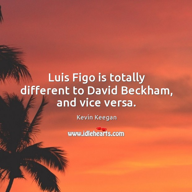 Luis Figo is totally different to David Beckham, and vice versa. Kevin Keegan Picture Quote