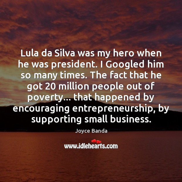 Lula da Silva was my hero when he was president. I Googled Image