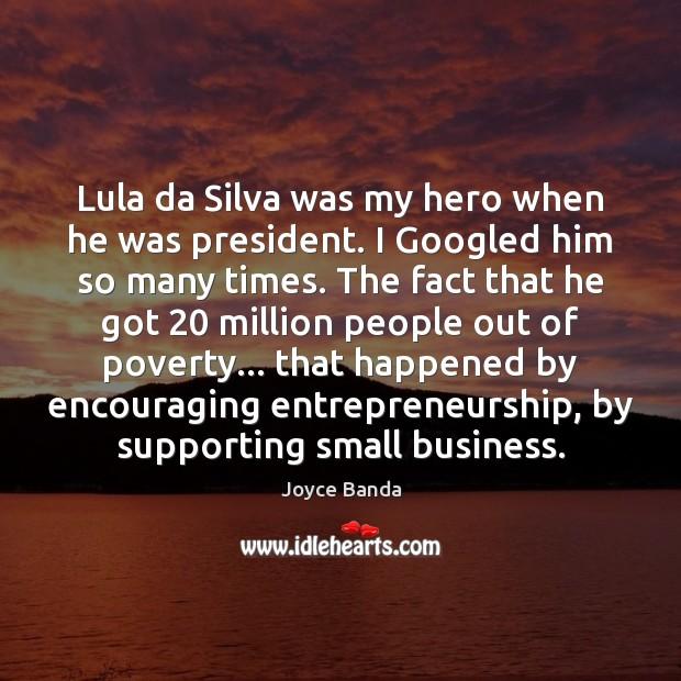 Lula da Silva was my hero when he was president. I Googled Image