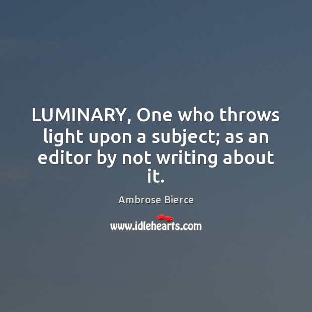 LUMINARY, One who throws light upon a subject; as an editor by not writing about it. Image