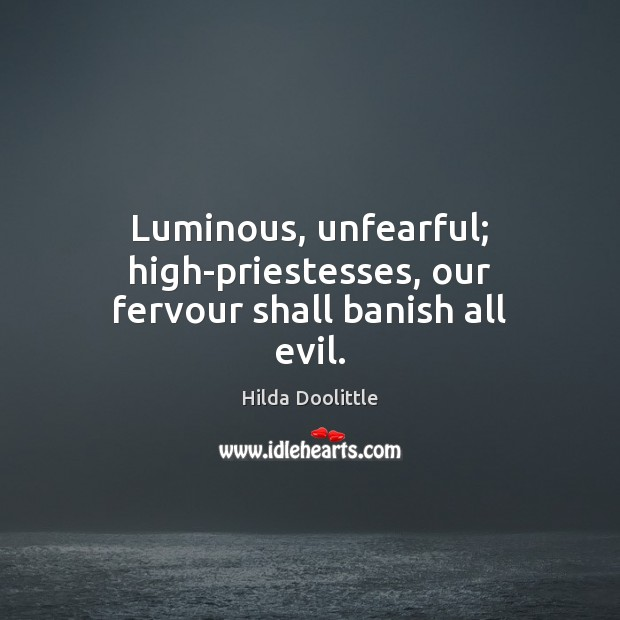 Luminous, unfearful; high-priestesses, our fervour shall banish all evil. Hilda Doolittle Picture Quote