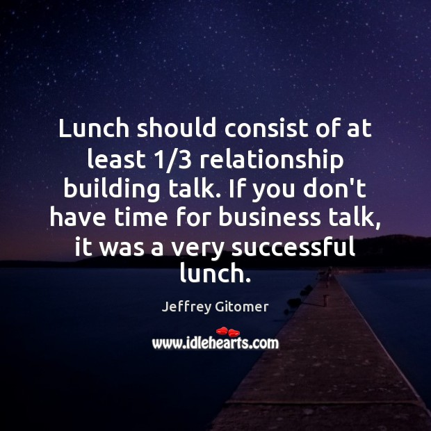 Lunch should consist of at least 1/3 relationship building talk. If you don't Jeffrey Gitomer Picture Quote