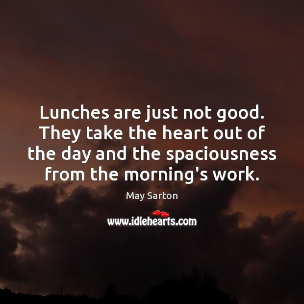 Lunches are just not good. They take the heart out of the May Sarton Picture Quote