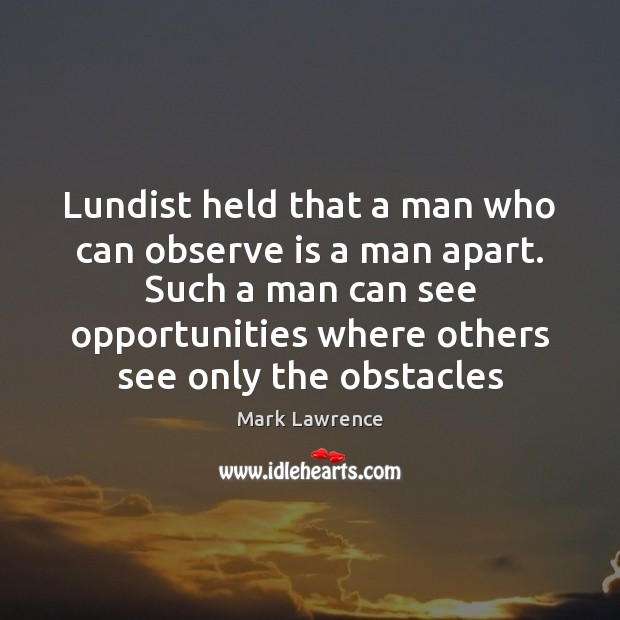 Lundist held that a man who can observe is a man apart. Image