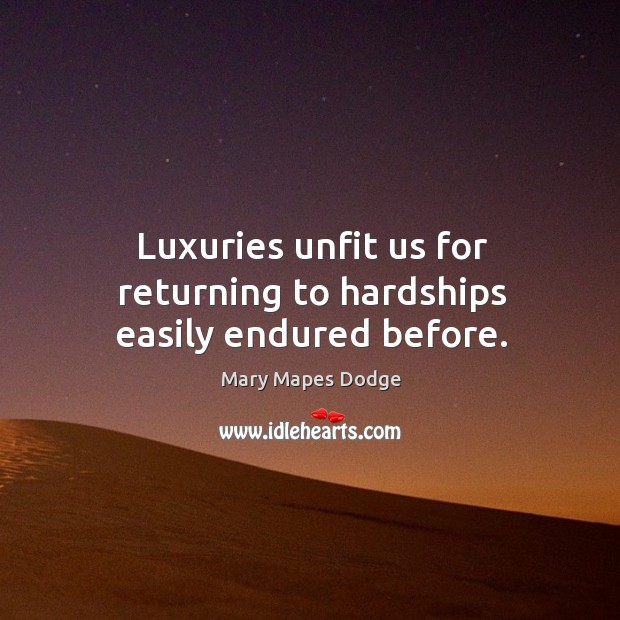 Luxuries unfit us for returning to hardships easily endured before. Image