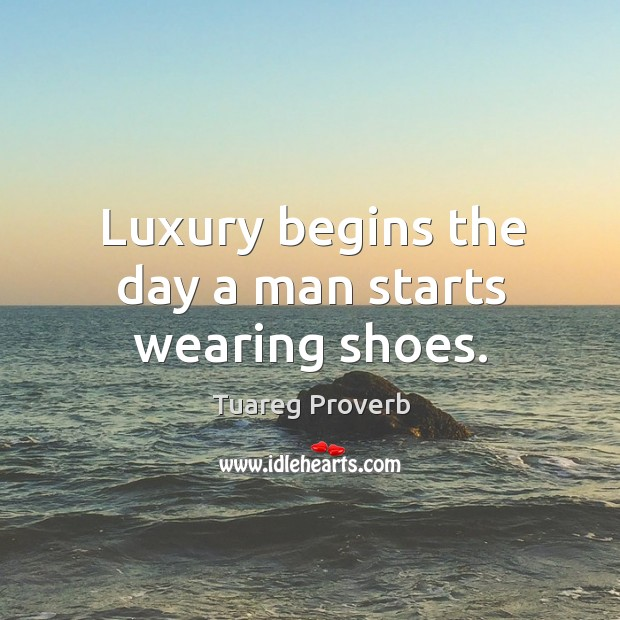 Luxury begins the day a man starts wearing shoes. Tuareg Proverbs Image