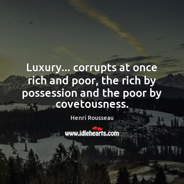 Luxury… corrupts at once rich and poor, the rich by possession and Image
