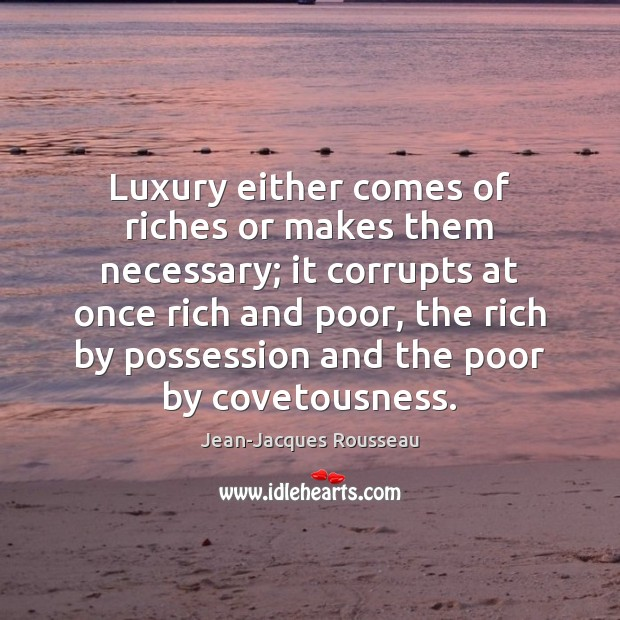 Luxury either comes of riches or makes them necessary; it corrupts at Jean-Jacques Rousseau Picture Quote