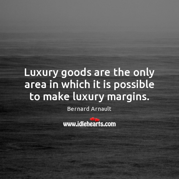 Image, Luxury goods are the only area in which it is possible to make luxury margins.