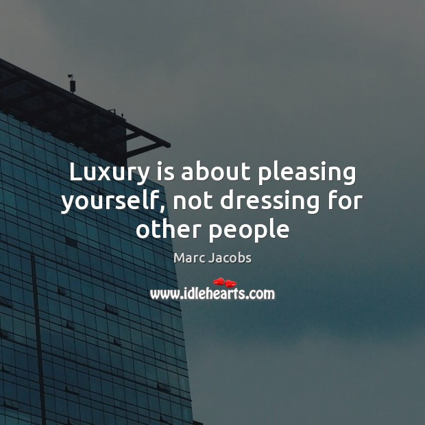 Luxury is about pleasing yourself, not dressing for other people Marc Jacobs Picture Quote