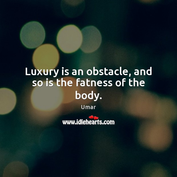 Luxury is an obstacle, and so is the fatness of the body. Image