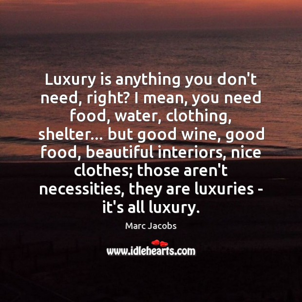 Luxury is anything you don't need, right? I mean, you need food, Marc Jacobs Picture Quote