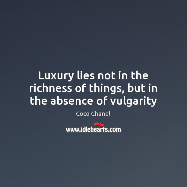 Luxury lies not in the richness of things, but in the absence of vulgarity Coco Chanel Picture Quote