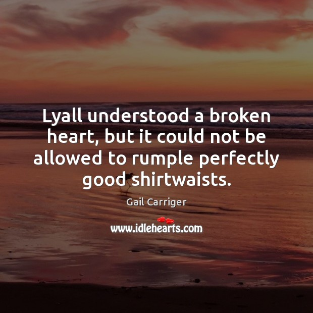 Lyall understood a broken heart, but it could not be allowed to Gail Carriger Picture Quote