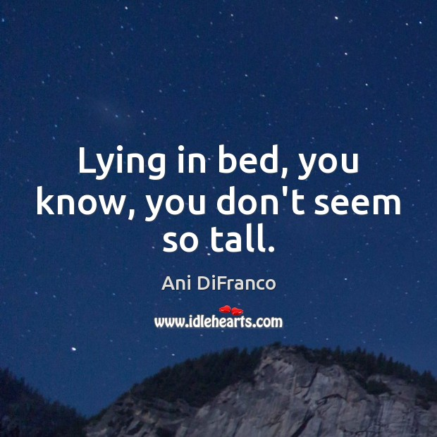 Lying in bed, you know, you don't seem so tall. Ani DiFranco Picture Quote