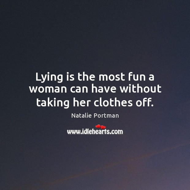 Lying is the most fun a woman can have without taking her clothes off. Natalie Portman Picture Quote