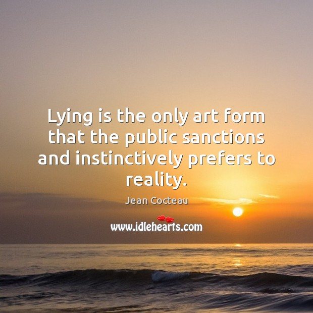 Lying is the only art form that the public sanctions and instinctively prefers to reality. Jean Cocteau Picture Quote