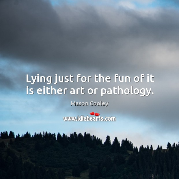 Lying just for the fun of it is either art or pathology. Image