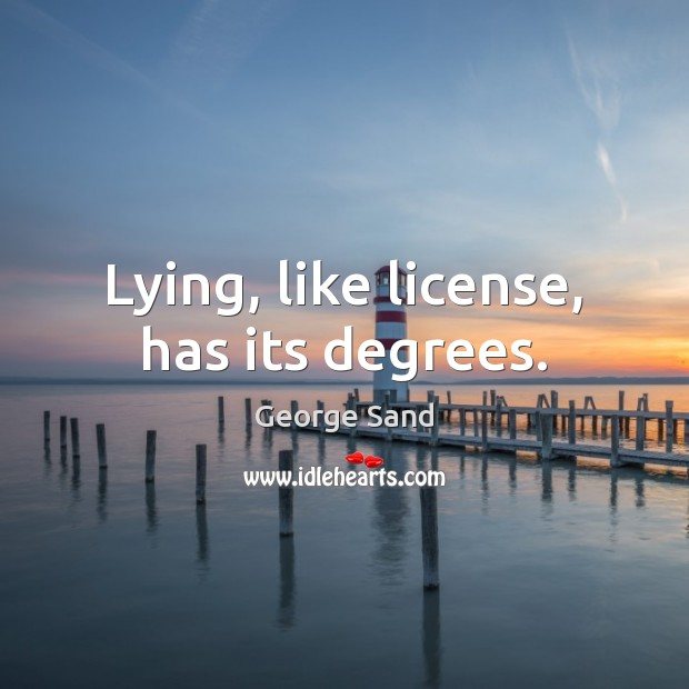 Lying, like license, has its degrees. George Sand Picture Quote