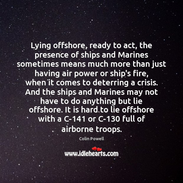 Image, Lying offshore, ready to act, the presence of ships and Marines sometimes