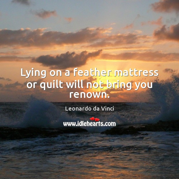 Lying on a feather mattress or quilt will not bring you renown. Image