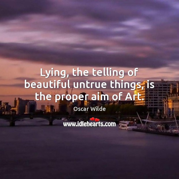 Image, Lying, the telling of beautiful untrue things, is the proper aim of Art.