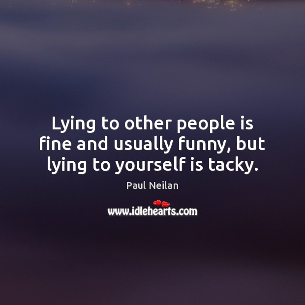 Lying to other people is fine and usually funny, but lying to yourself is tacky. Image