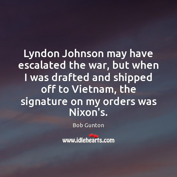 Image, Lyndon Johnson may have escalated the war, but when I was drafted