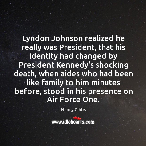 Image, Lyndon Johnson realized he really was President, that his identity had changed
