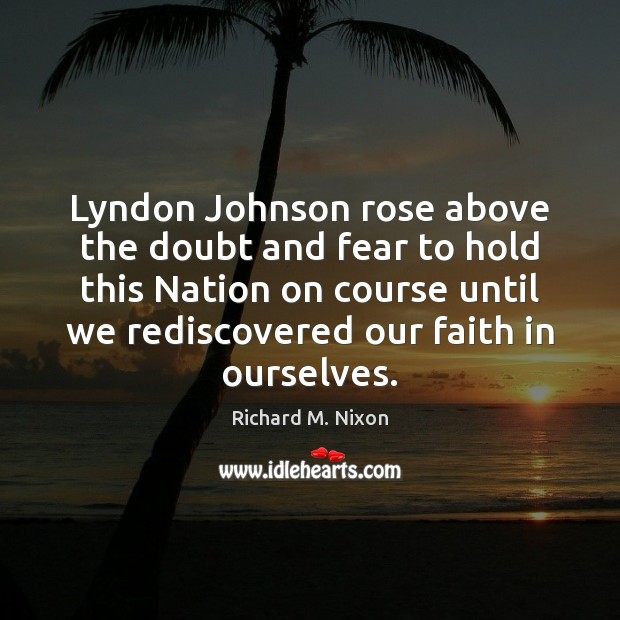 Lyndon Johnson rose above the doubt and fear to hold this Nation Richard M. Nixon Picture Quote