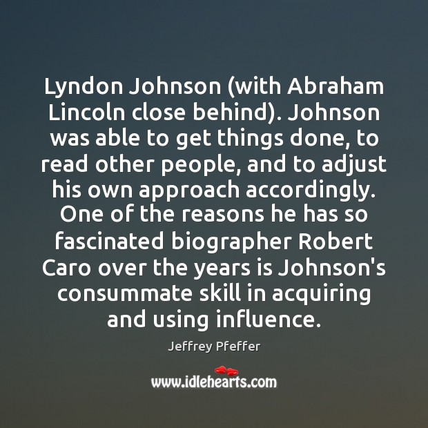 Lyndon Johnson (with Abraham Lincoln close behind). Johnson was able to get Jeffrey Pfeffer Picture Quote