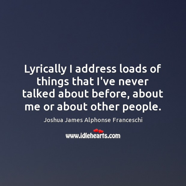 Lyrically I address loads of things that I've never talked about before, Joshua James Alphonse Franceschi Picture Quote