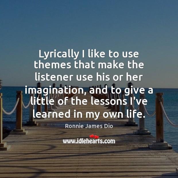 Lyrically I like to use themes that make the listener use his Image