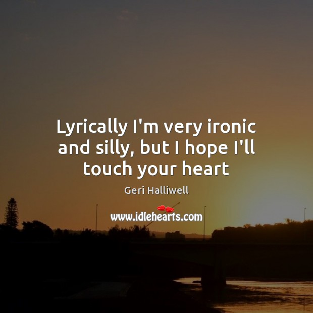 Lyrically I'm very ironic and silly, but I hope I'll touch your heart Geri Halliwell Picture Quote