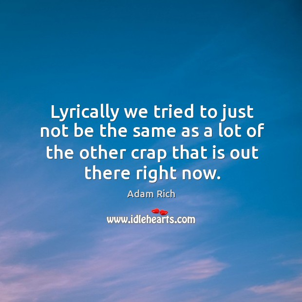 Lyrically we tried to just not be the same as a lot of the other crap that is out there right now. Image