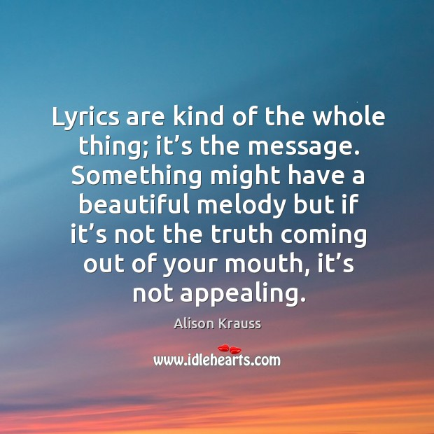 Lyrics are kind of the whole thing; it's the message. Something might have a beautiful Alison Krauss Picture Quote