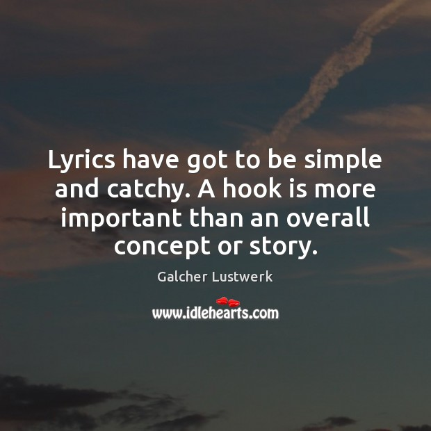 Lyrics have got to be simple and catchy. A hook is more Image