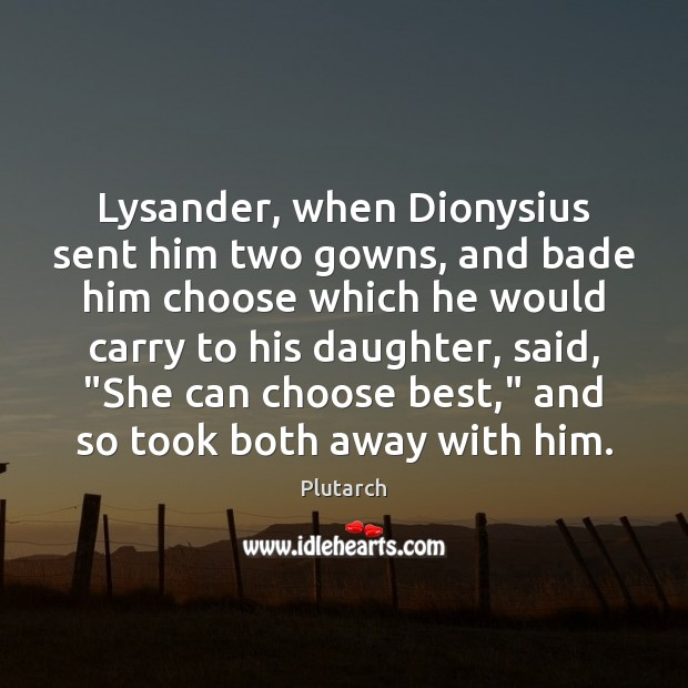 Lysander, when Dionysius sent him two gowns, and bade him choose which Plutarch Picture Quote