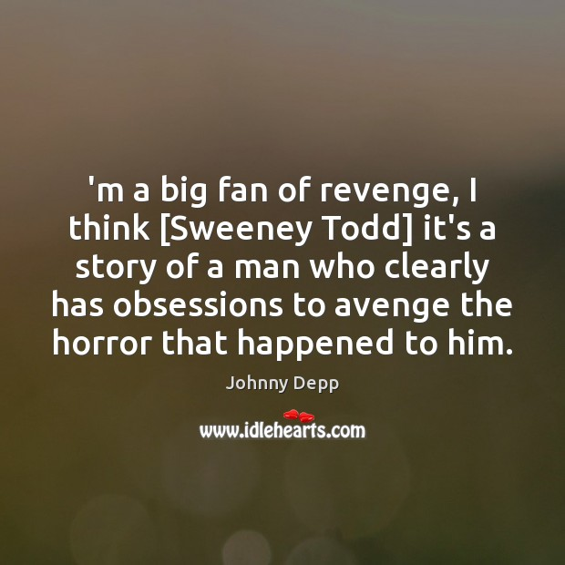 'm a big fan of revenge, I think [Sweeney Todd] it's a Johnny Depp Picture Quote
