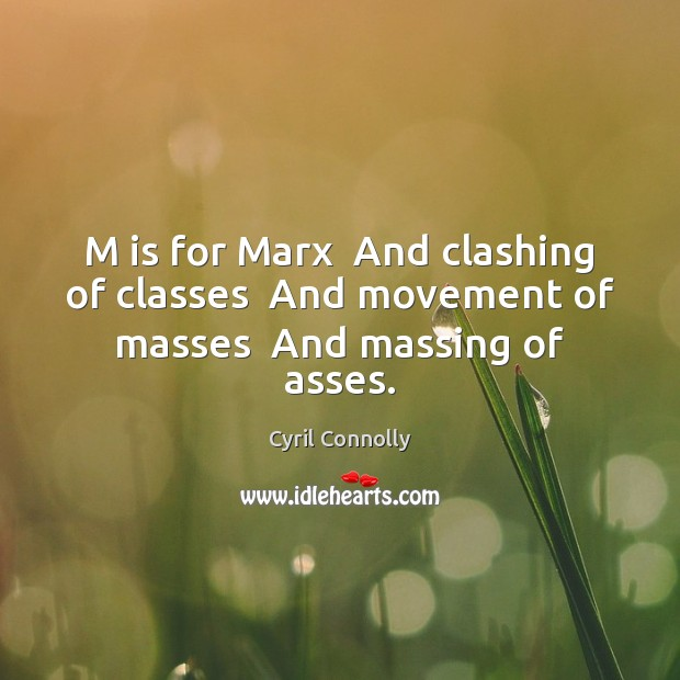 M is for Marx  And clashing of classes  And movement of masses  And massing of asses. Cyril Connolly Picture Quote