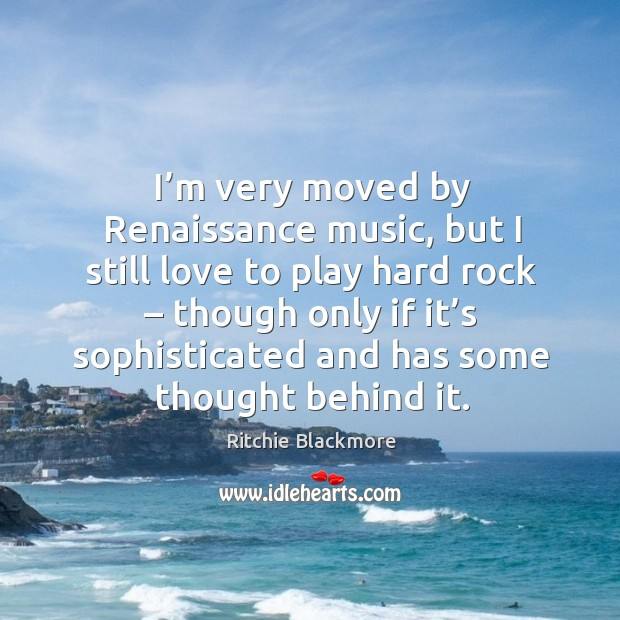 M very moved by renaissance music, but I still love to play hard rock – though only if it's Ritchie Blackmore Picture Quote