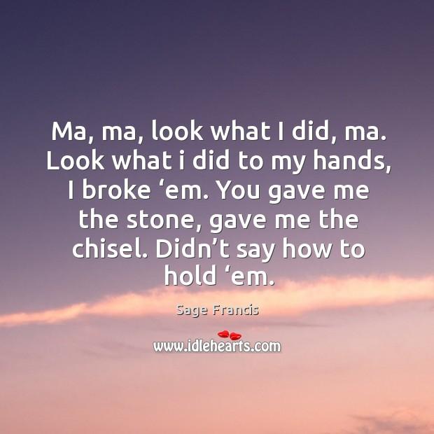 Ma, ma, look what I did, ma. Look what I did to my hands, I broke 'em. Image